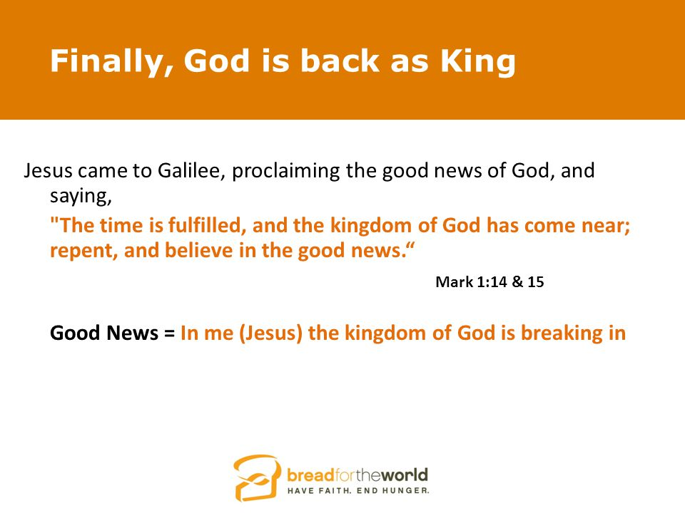 Finally, God is back as King Jesus came to Galilee, proclaiming the good news of God, and saying, The time is fulfilled, and the kingdom of God has come near; repent, and believe in the good news. Mark 1:14 & 15 Good News = In me (Jesus) the kingdom of God is breaking in
