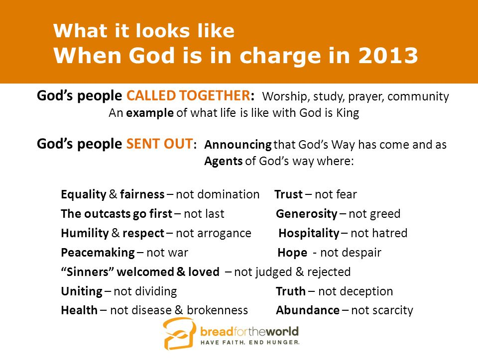 What it looks like When God is in charge in 2013 God's people CALLED TOGETHER: Worship, study, prayer, community An example of what life is like with God is King God's people SENT OUT : Announcing that God's Way has come and as Agents of God's way where: Equality & fairness – not domination Trust – not fear The outcasts go first – not last Generosity – not greed Humility & respect – not arrogance Hospitality – not hatred Peacemaking – not war Hope - not despair Sinners welcomed & loved – not judged & rejected Uniting – not dividing Truth – not deception Health – not disease & brokenness Abundance – not scarcity