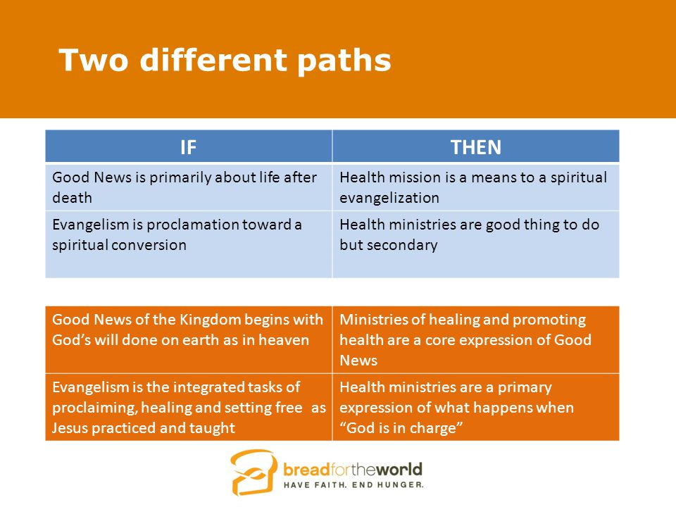 Two different paths IFTHEN Good News is primarily about life after death Health mission is a means to a spiritual evangelization Evangelism is proclamation toward a spiritual conversion Health ministries are good thing to do but secondary Good News of the Kingdom begins with God's will done on earth as in heaven Ministries of healing and promoting health are a core expression of Good News Evangelism is the integrated tasks of proclaiming, healing and setting free as Jesus practiced and taught Health ministries are a primary expression of what happens when God is in charge
