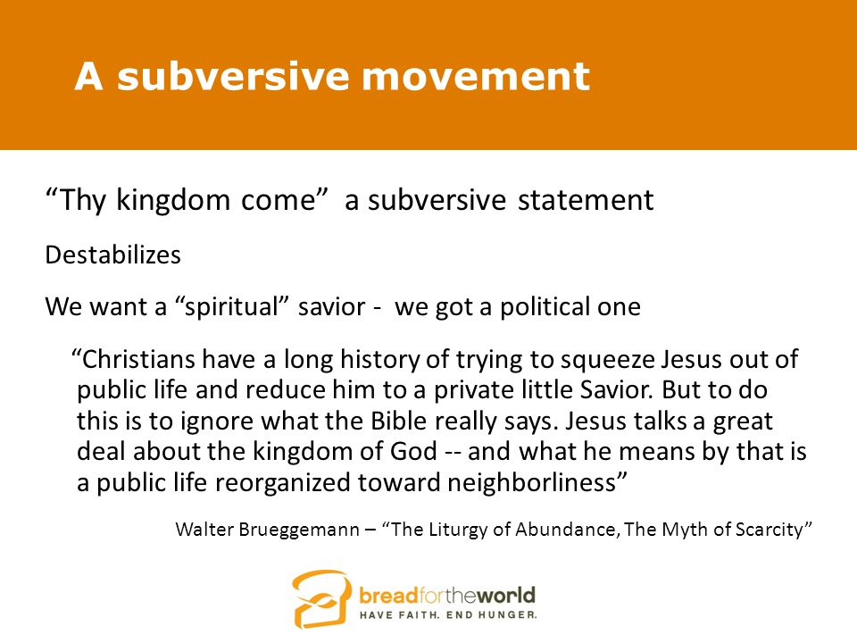 A subversive movement Thy kingdom come a subversive statement Destabilizes We want a spiritual savior - we got a political one Christians have a long history of trying to squeeze Jesus out of public life and reduce him to a private little Savior.
