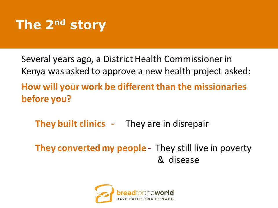 The 2 nd story Several years ago, a District Health Commissioner in Kenya was asked to approve a new health project asked: How will your work be different than the missionaries before you.