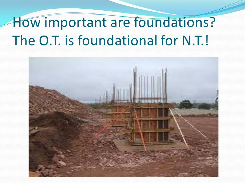 How important are foundations? The O.T. is foundational for N.T.!