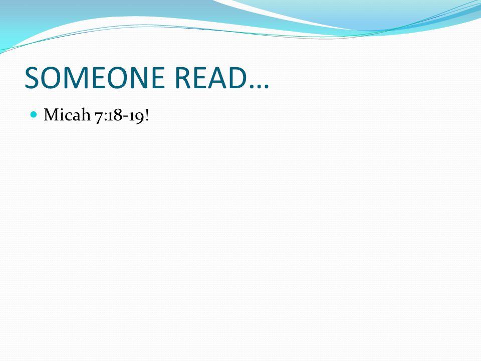 SOMEONE READ… Micah 7:18-19!