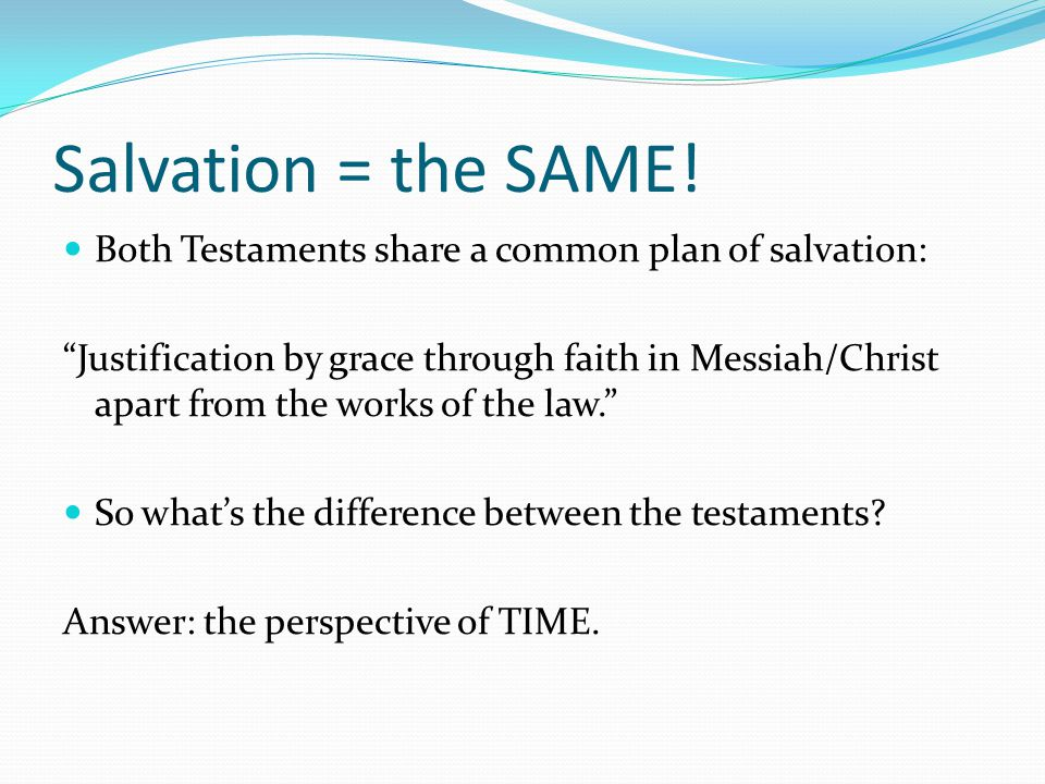 "Salvation = the SAME! Both Testaments share a common plan of salvation: ""Justification by grace through faith in Messiah/Christ apart from the works o"