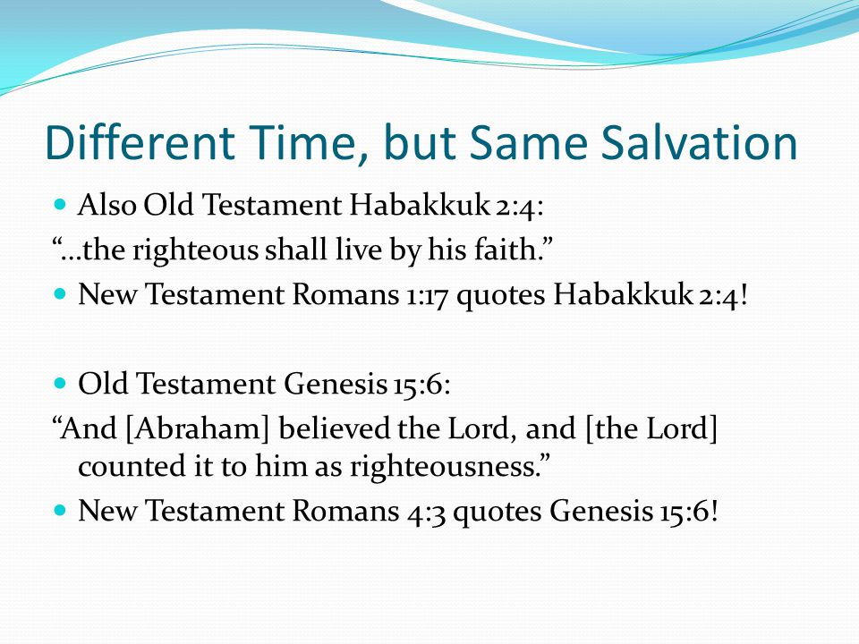 "Different Time, but Same Salvation Also Old Testament Habakkuk 2:4: ""…the righteous shall live by his faith."" New Testament Romans 1:17 quotes Habakku"
