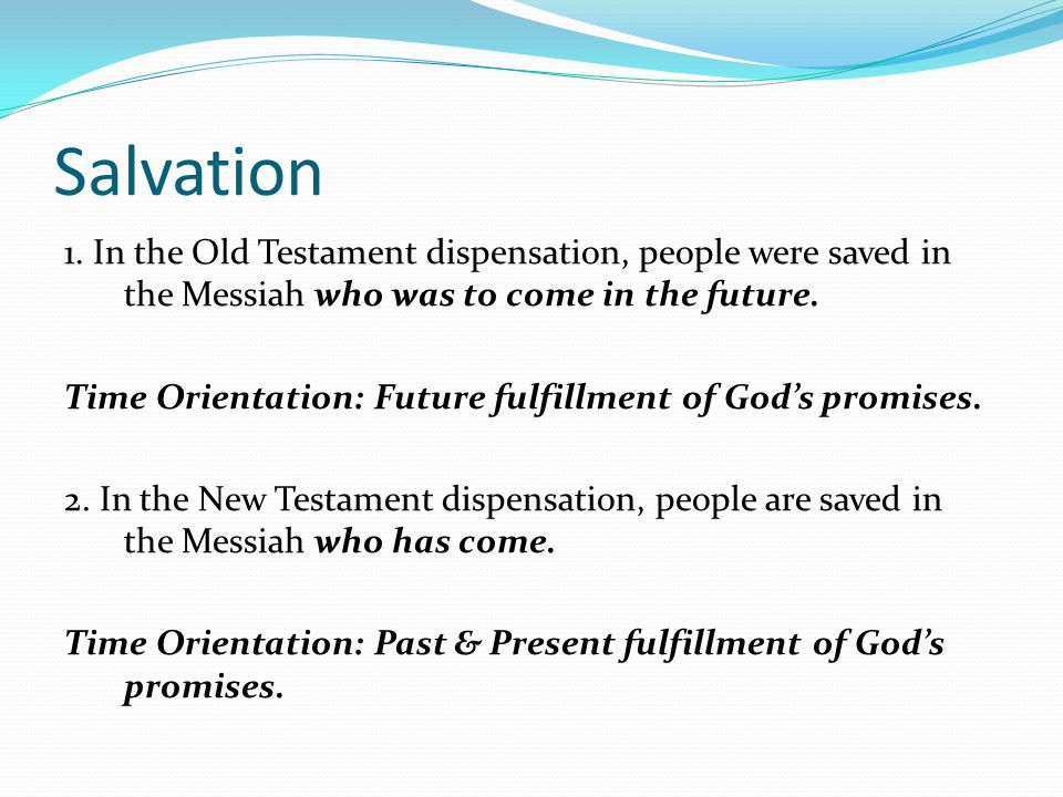 Salvation 1. In the Old Testament dispensation, people were saved in the Messiah who was to come in the future. Time Orientation: Future fulfillment o