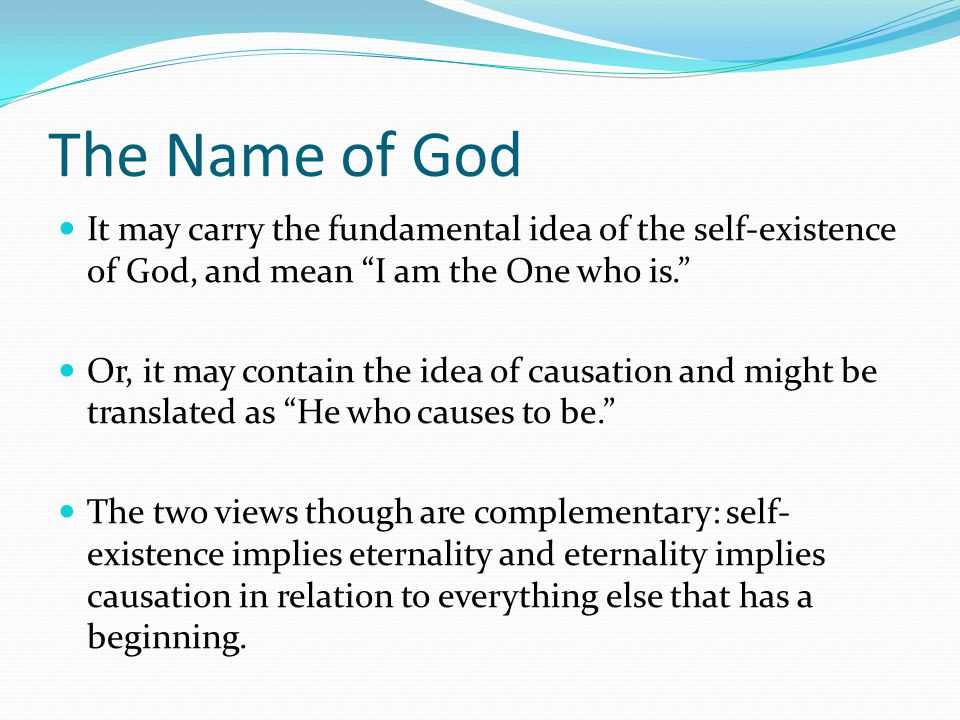 "It may carry the fundamental idea of the self-existence of God, and mean ""I am the One who is."" Or, it may contain the idea of causation and might be"