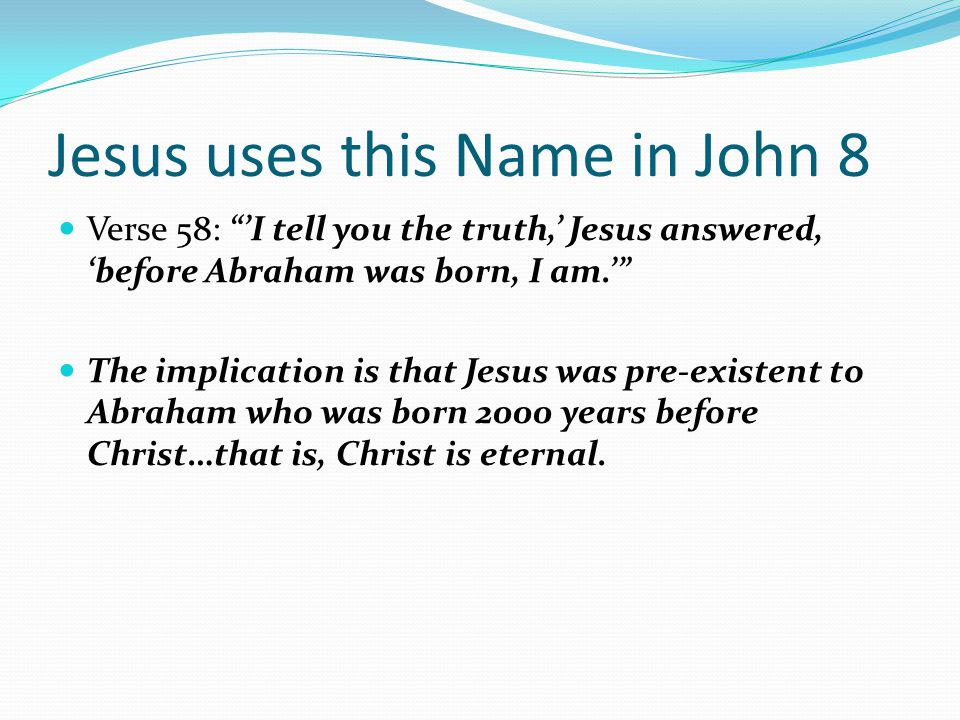 "Verse 58: ""'I tell you the truth,' Jesus answered, 'before Abraham was born, I am.'"" The implication is that Jesus was pre-existent to Abraham who was"