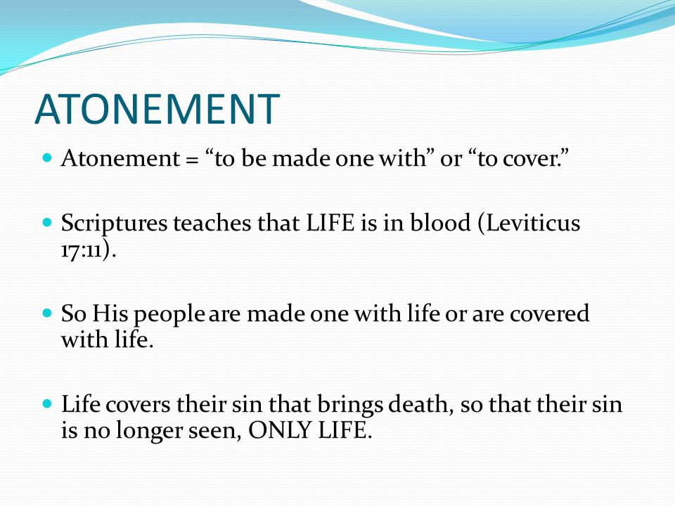 "Atonement = ""to be made one with"" or ""to cover."" Scriptures teaches that LIFE is in blood (Leviticus 17:11). So His people are made one with life or a"