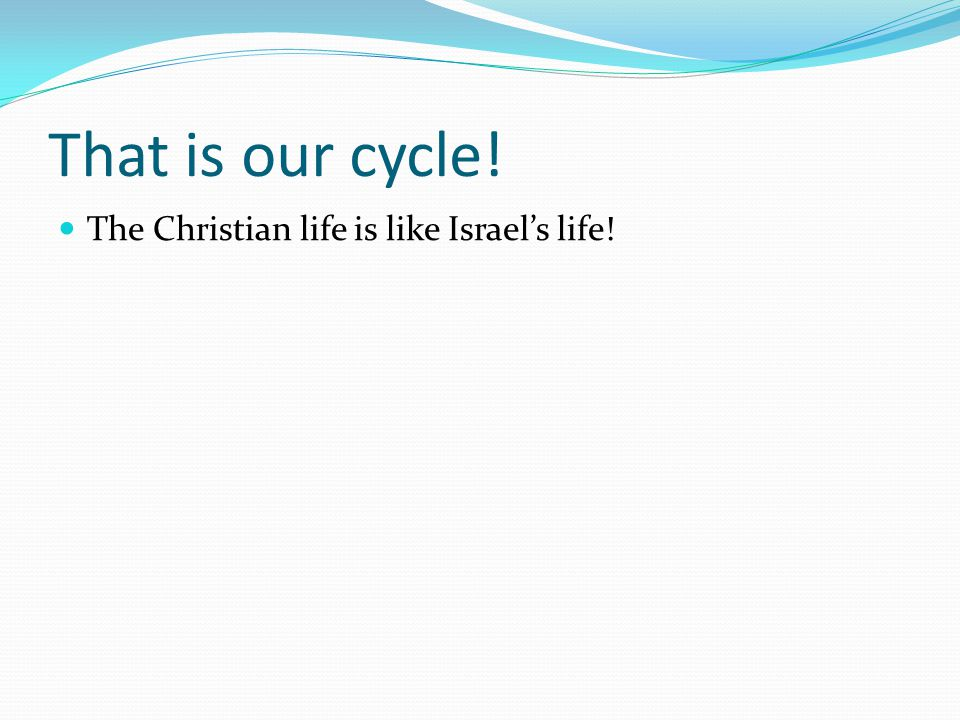 That is our cycle! The Christian life is like Israel's life!