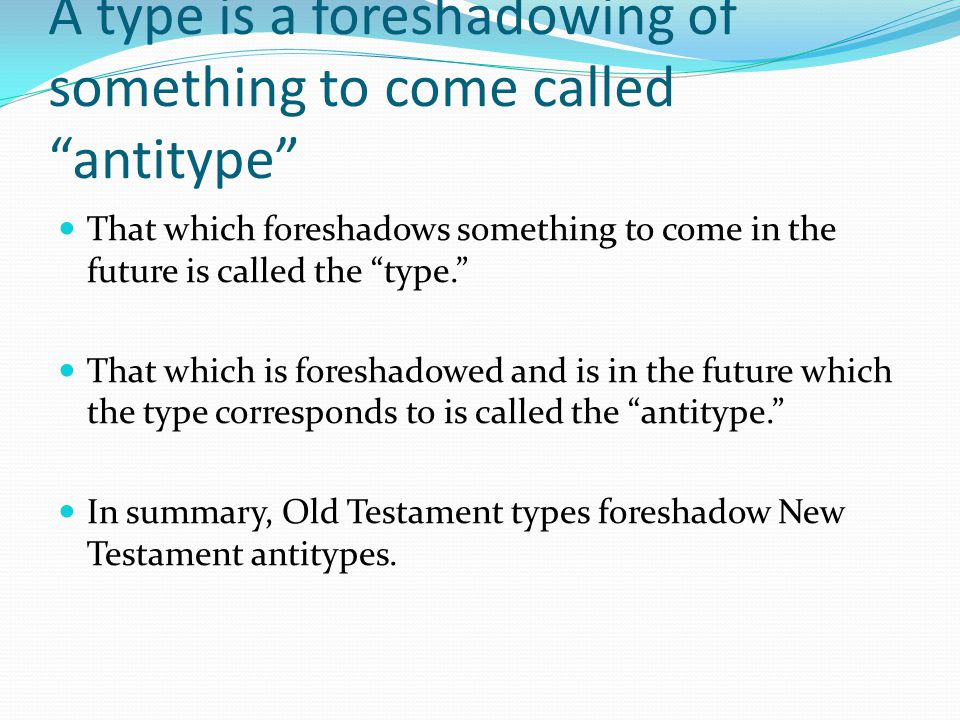 "A type is a foreshadowing of something to come called ""antitype"" That which foreshadows something to come in the future is called the ""type."" That whi"