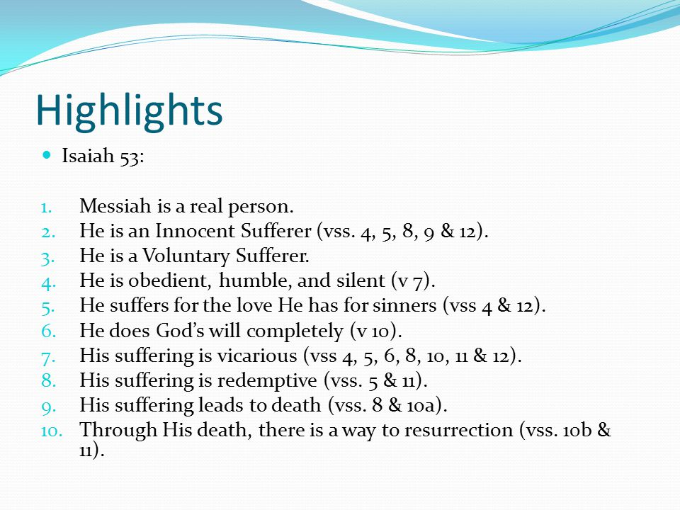 Highlights Isaiah 53: 1. Messiah is a real person. 2. He is an Innocent Sufferer (vss. 4, 5, 8, 9 & 12). 3. He is a Voluntary Sufferer. 4. He is obedi