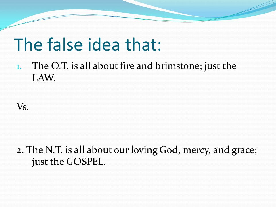 The false idea that: 1. The O.T. is all about fire and brimstone; just the LAW. Vs. 2. The N.T. is all about our loving God, mercy, and grace; just th