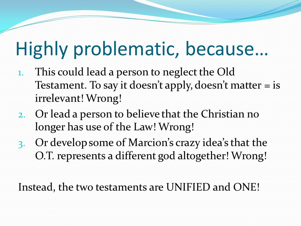 Highly problematic, because… 1. This could lead a person to neglect the Old Testament. To say it doesn't apply, doesn't matter = is irrelevant! Wrong!