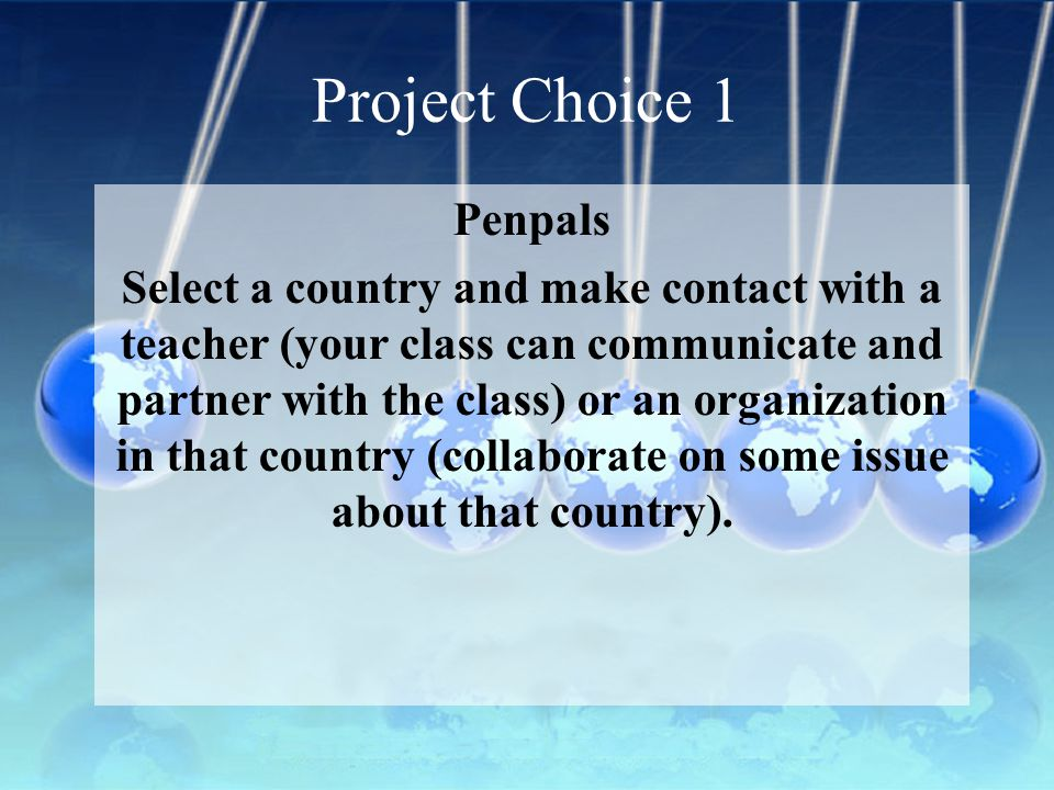 Project Choice 2 Global Issue Select a global issue (such as world hunger, poverty, health, environmental, arms control, fair trade, endangered animals, etc.) and partner with an international organization promoting that issue.