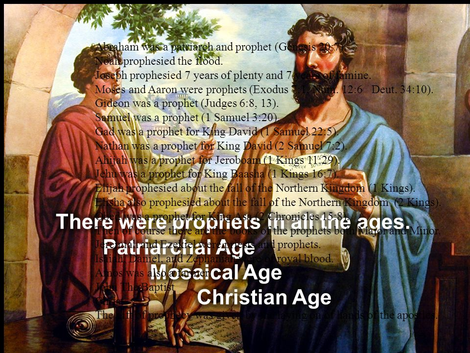 Abraham was a patriarch and prophet (Genesis 20:7). Noah prophesied the flood. Joseph prophesied 7 years of plenty and 7 years of famine. Moses and Aa