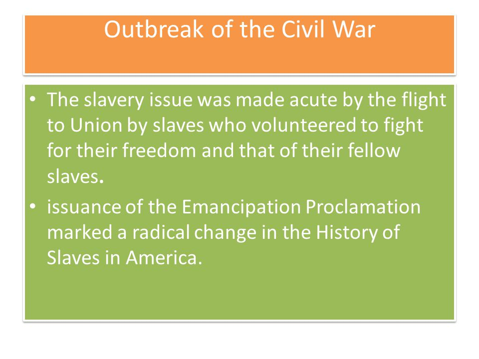 Outbreak of the Civil War The slavery issue was made acute by the flight to Union by slaves who volunteered to fight for their freedom and that of their fellow slaves.