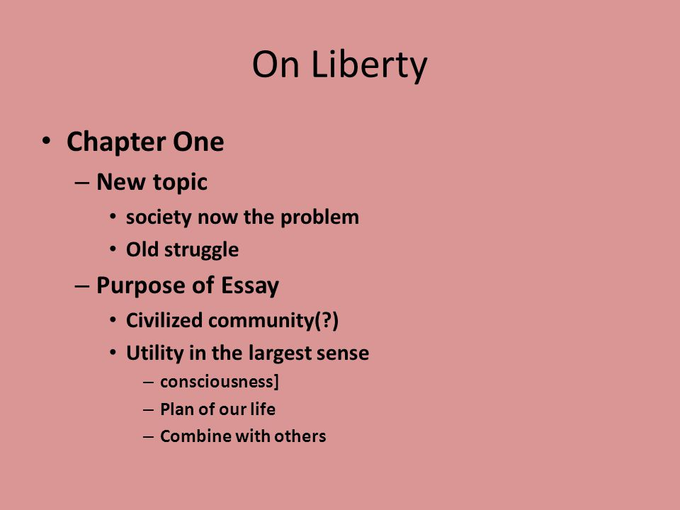 On Liberty Chapter One – New topic society now the problem Old struggle – Purpose of Essay Civilized community(?) Utility in the largest sense – consciousness] – Plan of our life – Combine with others