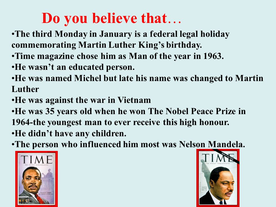 Do you believe that… The third Monday in January is a federal legal holiday commemorating Martin Luther King's birthday.