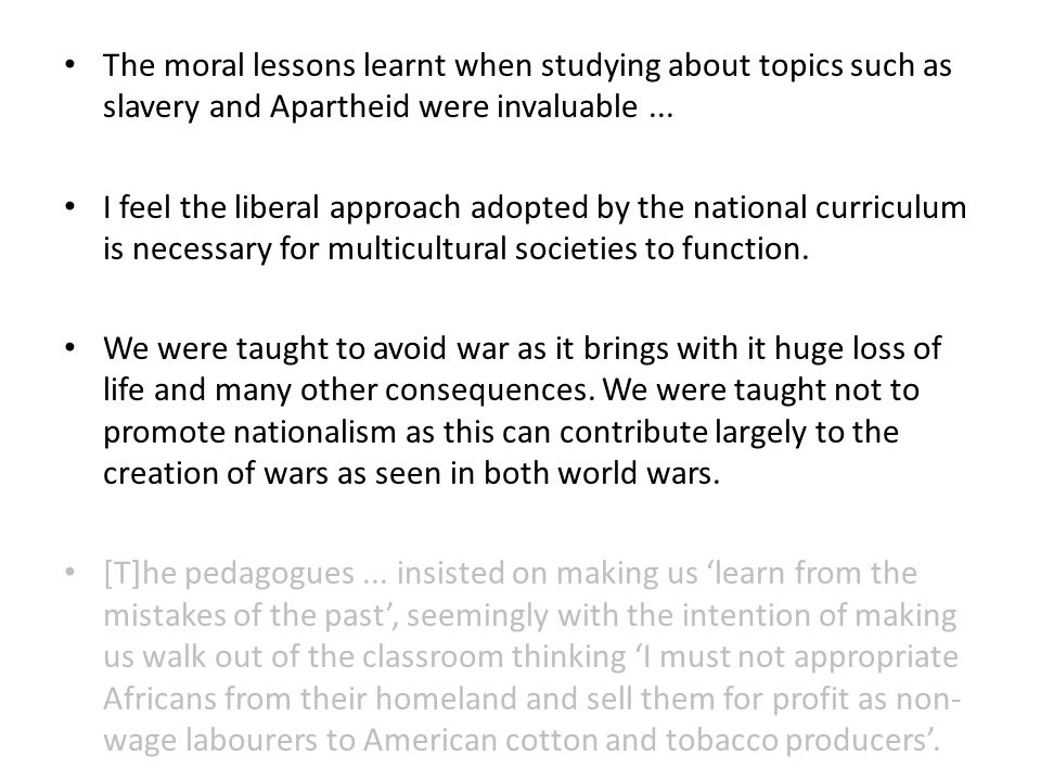 The moral lessons learnt when studying about topics such as slavery and Apartheid were invaluable...