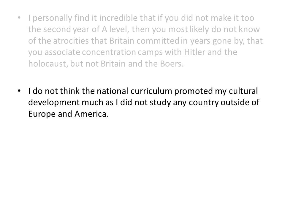 I personally find it incredible that if you did not make it too the second year of A level, then you most likely do not know of the atrocities that Britain committed in years gone by, that you associate concentration camps with Hitler and the holocaust, but not Britain and the Boers.