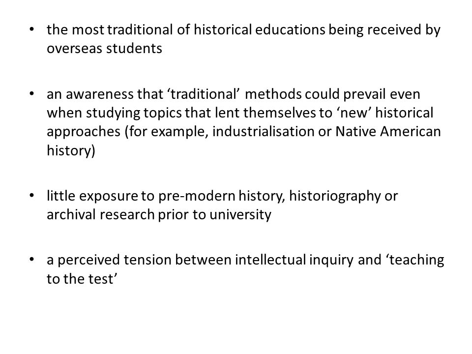 the most traditional of historical educations being received by overseas students an awareness that 'traditional' methods could prevail even when studying topics that lent themselves to 'new' historical approaches (for example, industrialisation or Native American history) little exposure to pre-modern history, historiography or archival research prior to university a perceived tension between intellectual inquiry and 'teaching to the test'