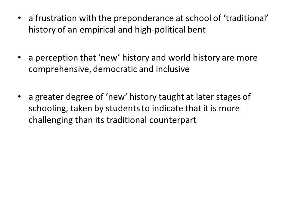 a frustration with the preponderance at school of 'traditional' history of an empirical and high-political bent a perception that 'new' history and world history are more comprehensive, democratic and inclusive a greater degree of 'new' history taught at later stages of schooling, taken by students to indicate that it is more challenging than its traditional counterpart