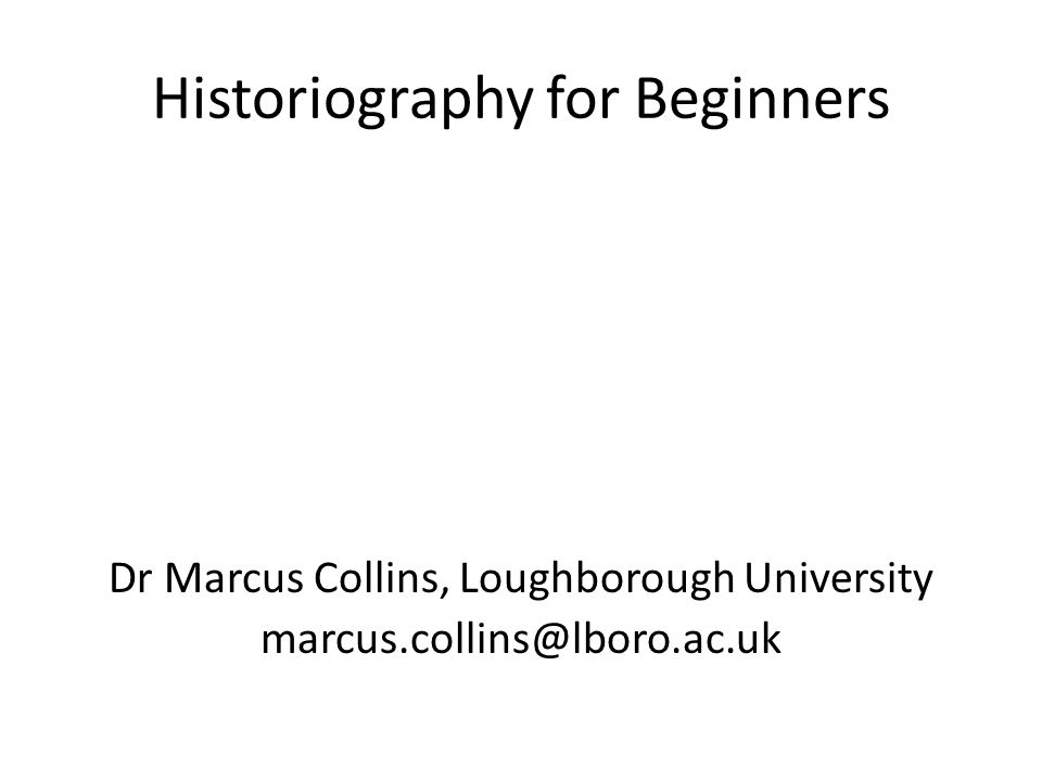 Historiography for Beginners Dr Marcus Collins, Loughborough University marcus.collins@lboro.ac.uk