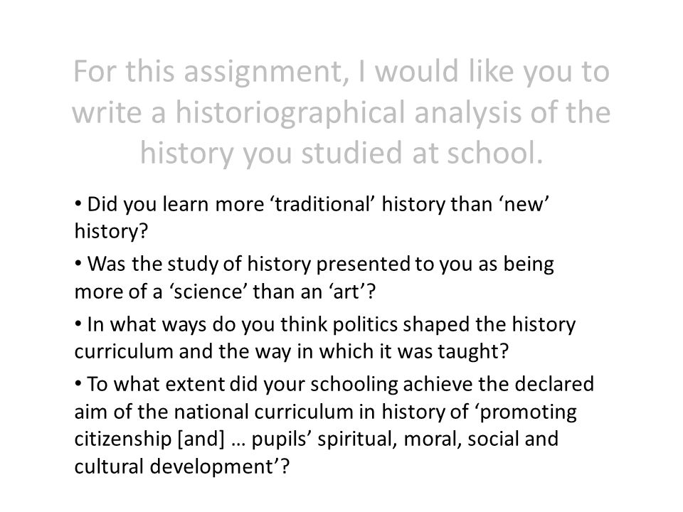 For this assignment, I would like you to write a historiographical analysis of the history you studied at school.