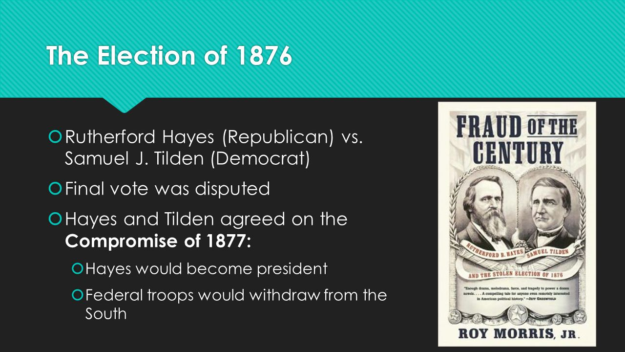 The Election of 1876  Rutherford Hayes (Republican) vs. Samuel J. Tilden (Democrat)  Final vote was disputed  Hayes and Tilden agreed on the Compro