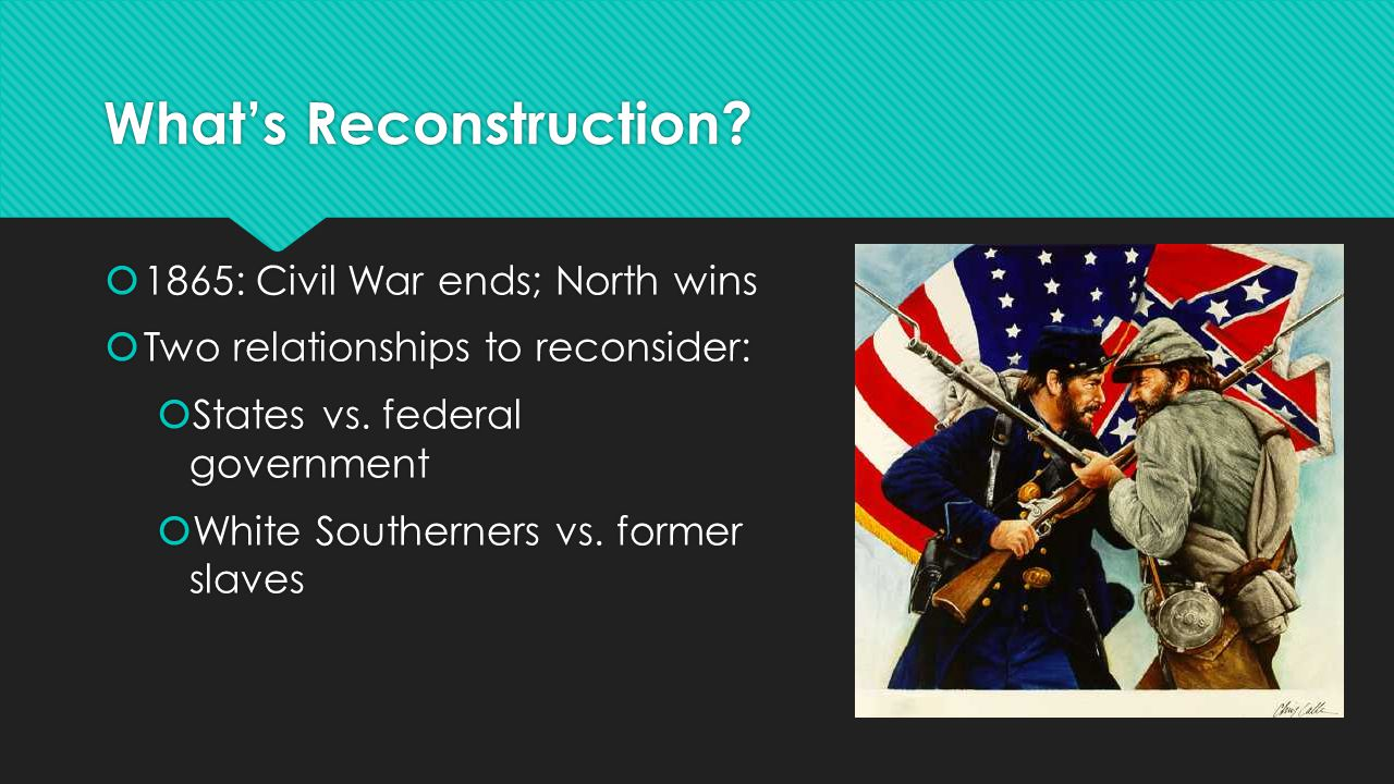 What's Reconstruction?  1865: Civil War ends; North wins  Two relationships to reconsider:  States vs. federal government  White Southerners vs. f