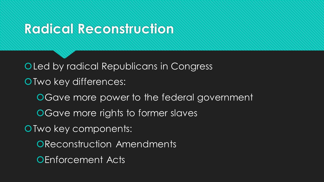 Radical Reconstruction  Led by radical Republicans in Congress  Two key differences:  Gave more power to the federal government  Gave more rights