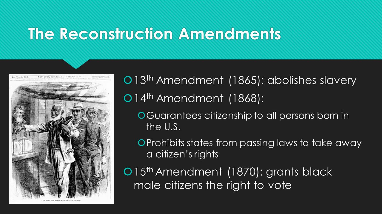 The Reconstruction Amendments  13 th Amendment (1865): abolishes slavery  14 th Amendment (1868):  Guarantees citizenship to all persons born in th