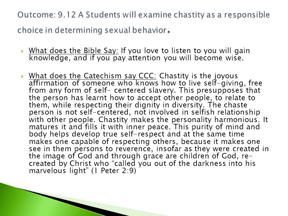  What does the Bible Say: If you love to listen to you will gain knowledge, and if you pay attention you will become wise.  What does the Catechism