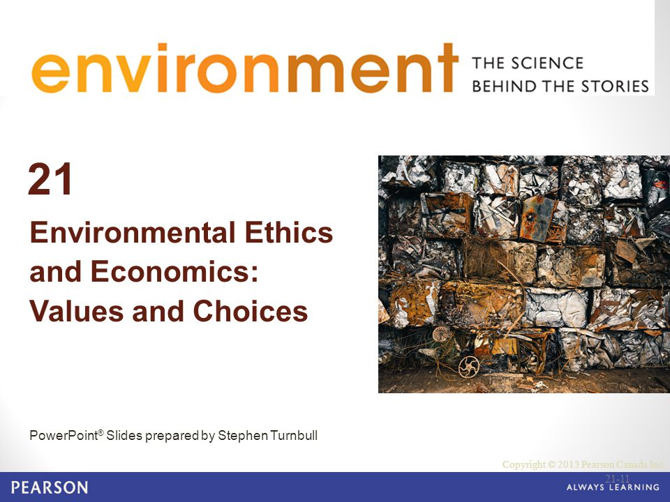 © 2010 Pearson Education Canada 21 Environmental Ethics and Economics: Values and Choices PowerPoint ® Slides prepared by Stephen Turnbull Copyright © 2013 Pearson Canada Inc.