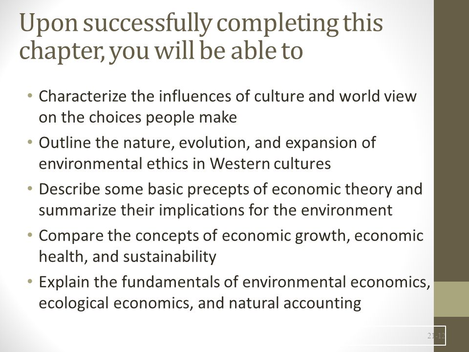 Upon successfully completing this chapter, you will be able to Characterize the influences of culture and world view on the choices people make Outline the nature, evolution, and expansion of environmental ethics in Western cultures Describe some basic precepts of economic theory and summarize their implications for the environment Compare the concepts of economic growth, economic health, and sustainability Explain the fundamentals of environmental economics, ecological economics, and natural accounting 21-12