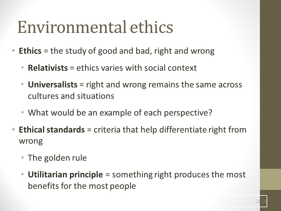 Environmental ethics Ethics = the study of good and bad, right and wrong Relativists = ethics varies with social context Universalists = right and wrong remains the same across cultures and situations What would be an example of each perspective.