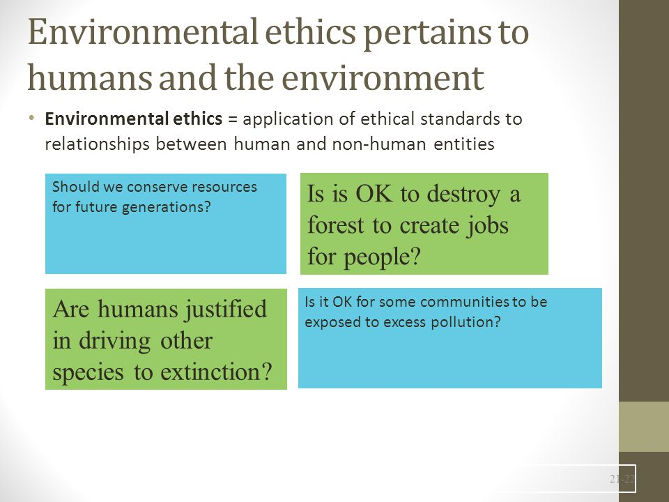 Environmental ethics pertains to humans and the environment Environmental ethics = application of ethical standards to relationships between human and non-human entities 21-22 Should we conserve resources for future generations.
