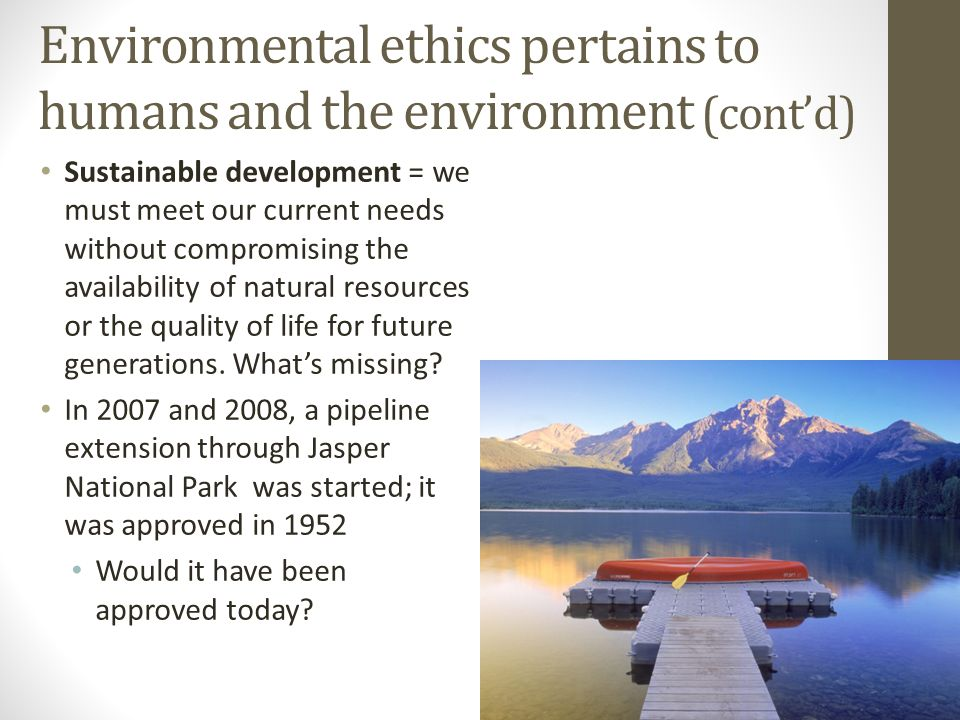Environmental ethics pertains to humans and the environment (cont'd) Sustainable development = we must meet our current needs without compromising the availability of natural resources or the quality of life for future generations.