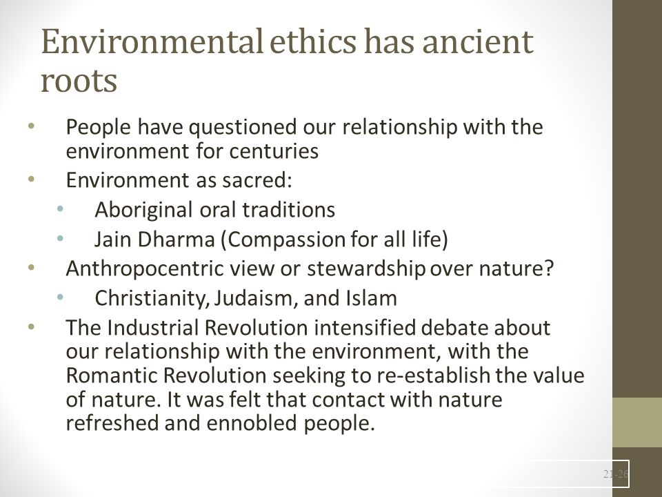 Environmental ethics has ancient roots People have questioned our relationship with the environment for centuries Environment as sacred: Aboriginal oral traditions Jain Dharma (Compassion for all life) Anthropocentric view or stewardship over nature.