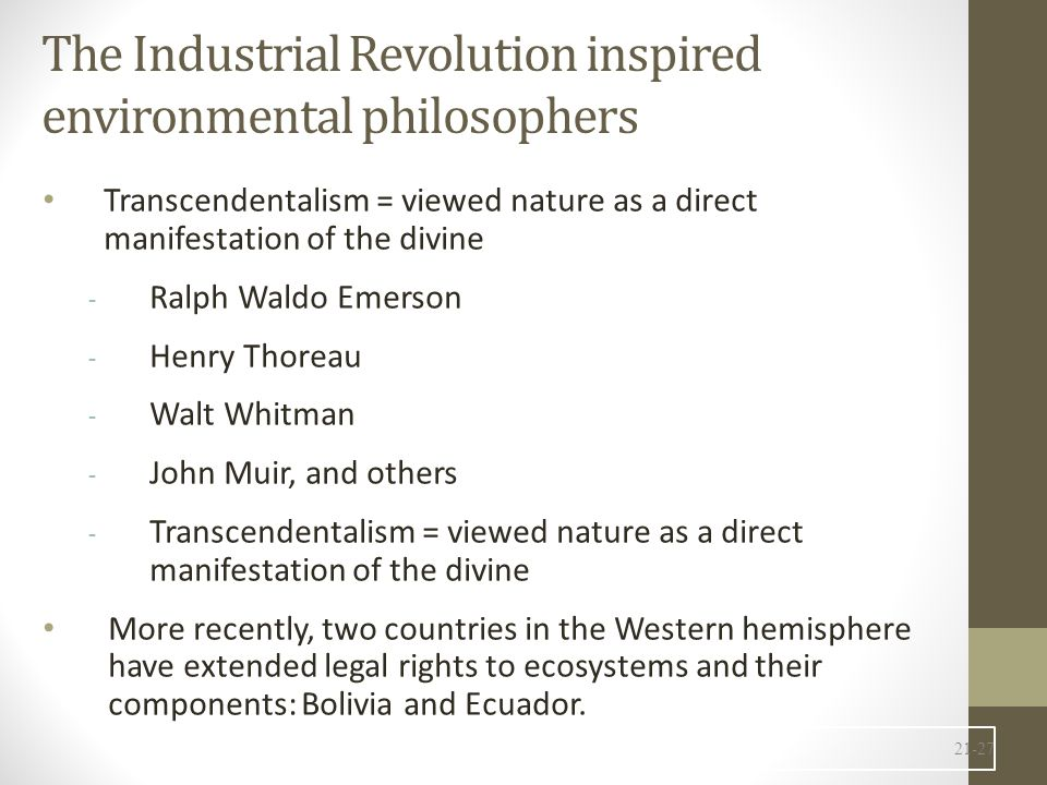 The Industrial Revolution inspired environmental philosophers Transcendentalism = viewed nature as a direct manifestation of the divine - Ralph Waldo Emerson - Henry Thoreau - Walt Whitman - John Muir, and others - Transcendentalism = viewed nature as a direct manifestation of the divine More recently, two countries in the Western hemisphere have extended legal rights to ecosystems and their components: Bolivia and Ecuador.