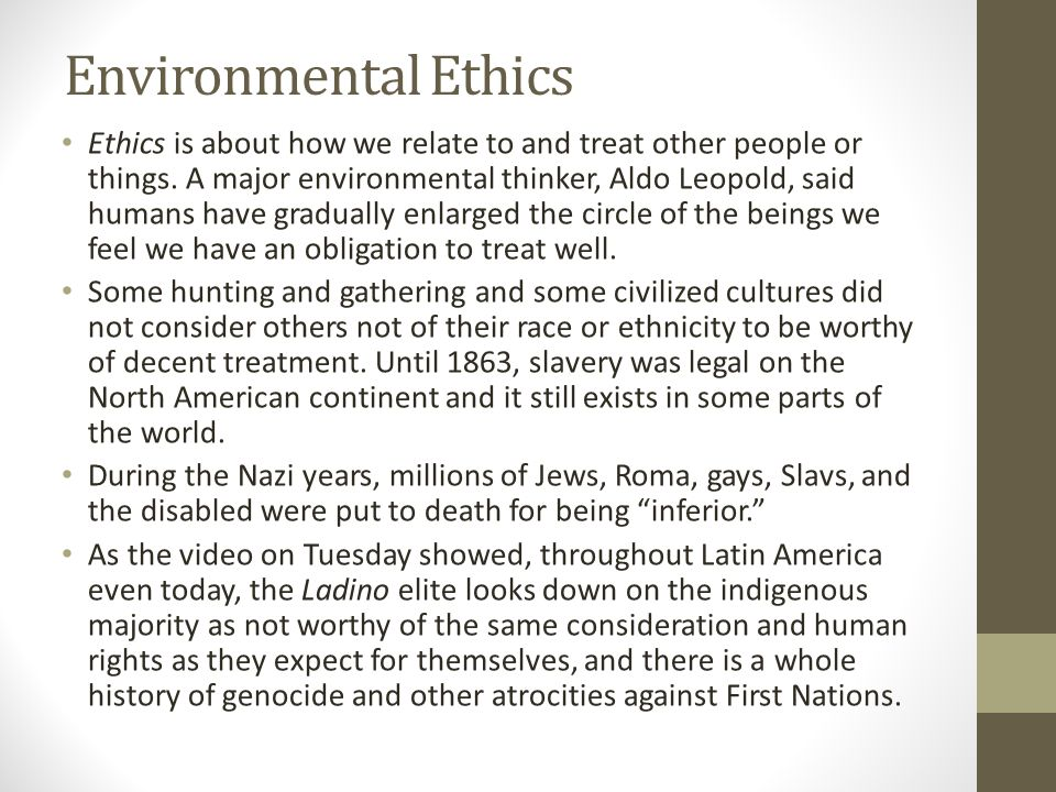 Environmental Ethics Ethics is about how we relate to and treat other people or things.
