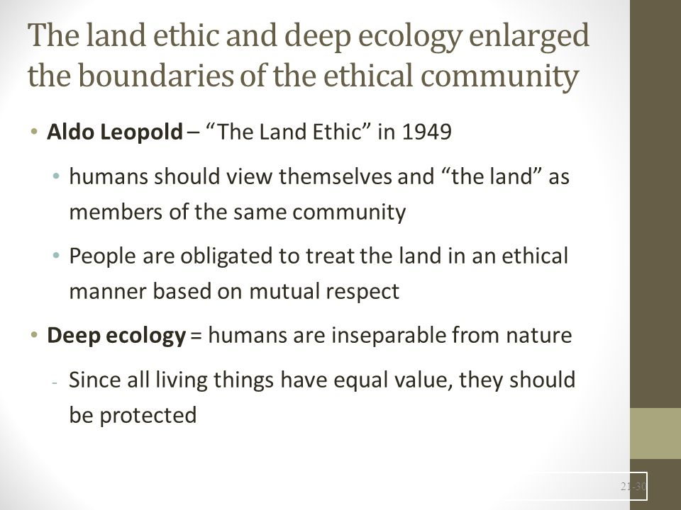 The land ethic and deep ecology enlarged the boundaries of the ethical community Aldo Leopold – The Land Ethic in 1949 humans should view themselves and the land as members of the same community People are obligated to treat the land in an ethical manner based on mutual respect Deep ecology = humans are inseparable from nature - Since all living things have equal value, they should be protected 21-30
