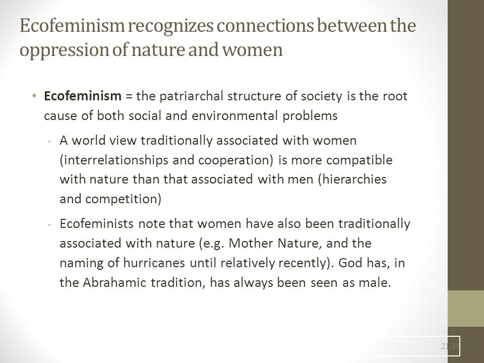 Ecofeminism recognizes connections between the oppression of nature and women Ecofeminism = the patriarchal structure of society is the root cause of both social and environmental problems - A world view traditionally associated with women (interrelationships and cooperation) is more compatible with nature than that associated with men (hierarchies and competition) - Ecofeminists note that women have also been traditionally associated with nature (e.g.