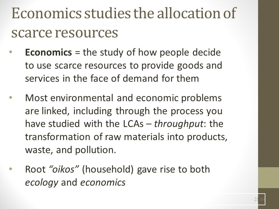 Economics studies the allocation of scarce resources Economics = the study of how people decide to use scarce resources to provide goods and services in the face of demand for them Most environmental and economic problems are linked, including through the process you have studied with the LCAs – throughput: the transformation of raw materials into products, waste, and pollution.