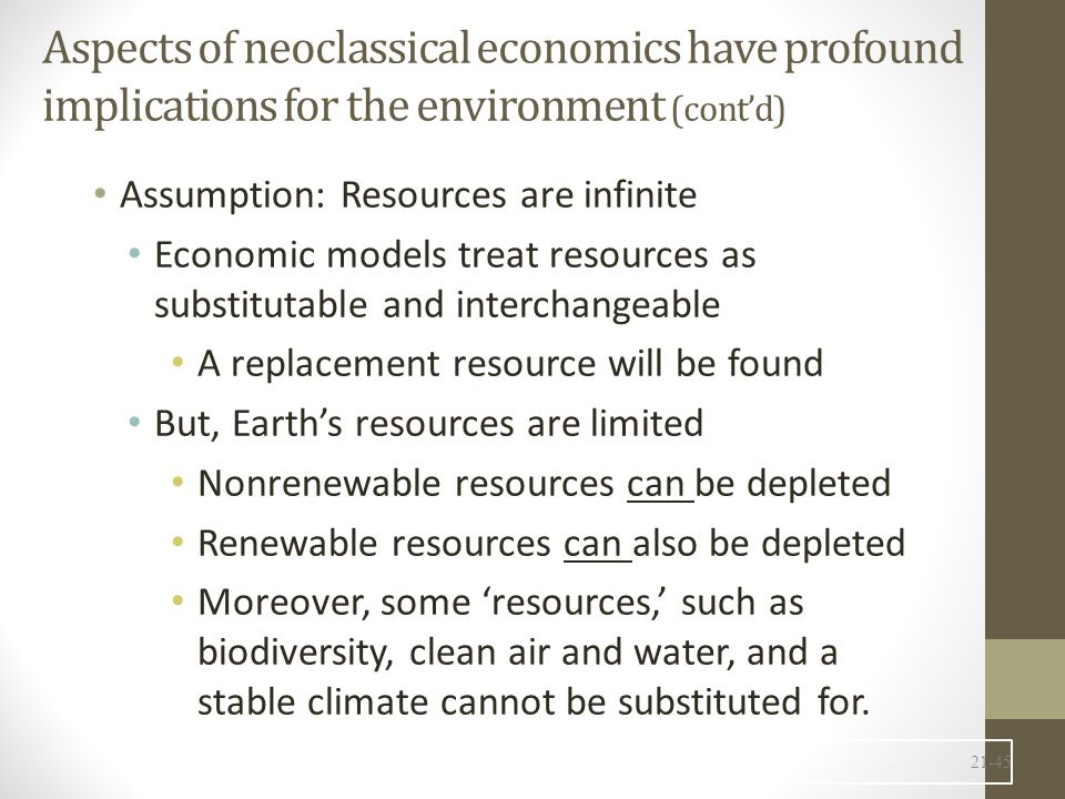 Aspects of neoclassical economics have profound implications for the environment (cont'd) Assumption: Resources are infinite Economic models treat resources as substitutable and interchangeable A replacement resource will be found But, Earth's resources are limited Nonrenewable resources can be depleted Renewable resources can also be depleted Moreover, some 'resources,' such as biodiversity, clean air and water, and a stable climate cannot be substituted for.