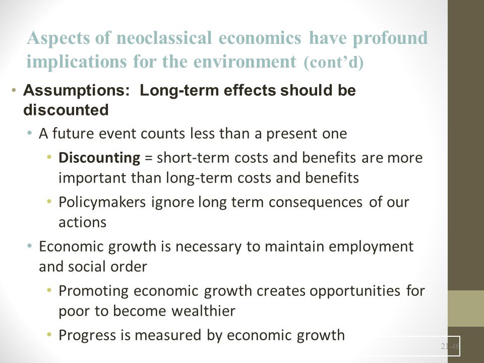 21-46 Assumptions: Long-term effects should be discounted A future event counts less than a present one Discounting = short-term costs and benefits are more important than long-term costs and benefits Policymakers ignore long term consequences of our actions Economic growth is necessary to maintain employment and social order Promoting economic growth creates opportunities for poor to become wealthier Progress is measured by economic growth Aspects of neoclassical economics have profound implications for the environment (cont'd)