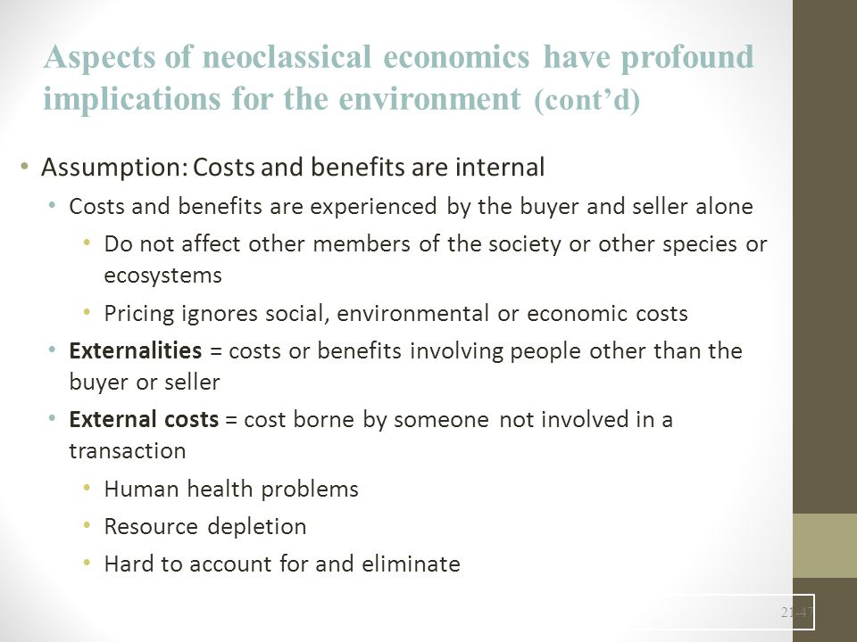 21-47 Assumption: Costs and benefits are internal Costs and benefits are experienced by the buyer and seller alone Do not affect other members of the society or other species or ecosystems Pricing ignores social, environmental or economic costs Externalities = costs or benefits involving people other than the buyer or seller External costs = cost borne by someone not involved in a transaction Human health problems Resource depletion Hard to account for and eliminate Aspects of neoclassical economics have profound implications for the environment (cont'd)