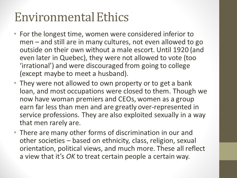 Environmental Ethics For the longest time, women were considered inferior to men – and still are in many cultures, not even allowed to go outside on their own without a male escort.