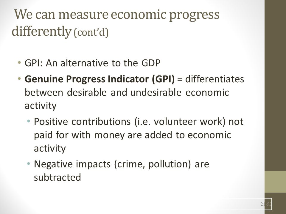 We can measure economic progress differently (cont'd) GPI: An alternative to the GDP Genuine Progress Indicator (GPI) = differentiates between desirable and undesirable economic activity Positive contributions (i.e.